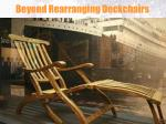 beyond rearranging deckchairs