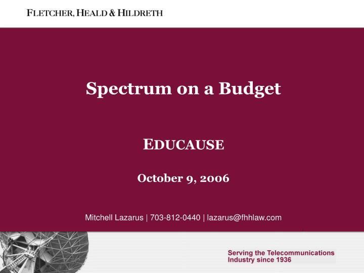 spectrum on a budget e ducause october 9 2006 mitchell lazarus 703 812 0440 lazarus@fhhlaw com n.