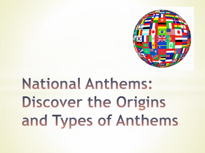 national anthems discover the origins and types of anthems n.