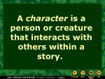 a character is a person or creature that interacts with others within a story