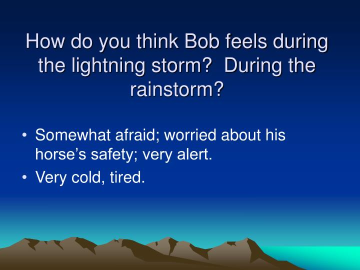 How do you think Bob feels during the lightning storm?  During the rainstorm?