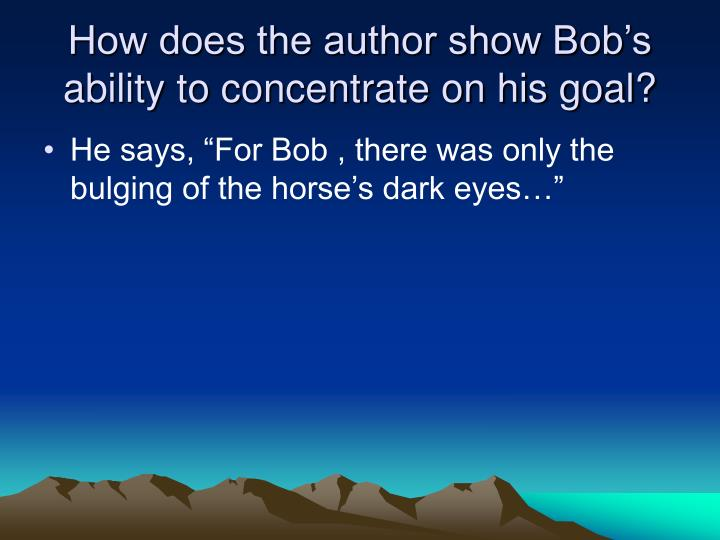 How does the author show Bob's ability to concentrate on his goal?