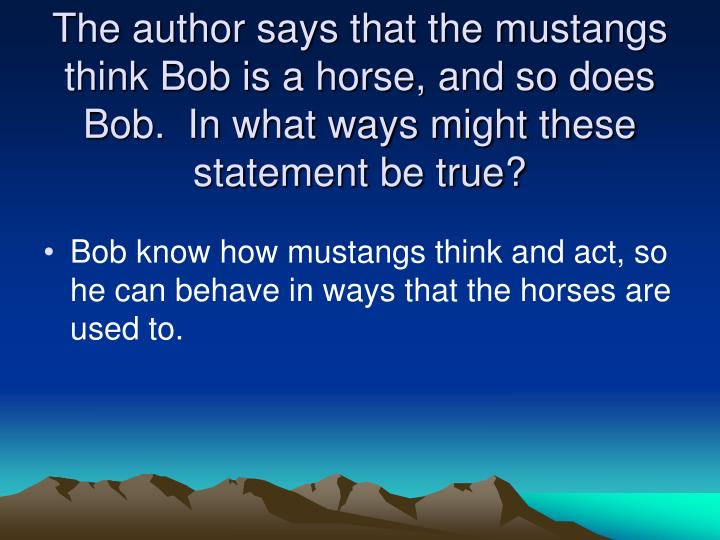 The author says that the mustangs think Bob is a horse, and so does Bob.  In what ways might these statement be true?