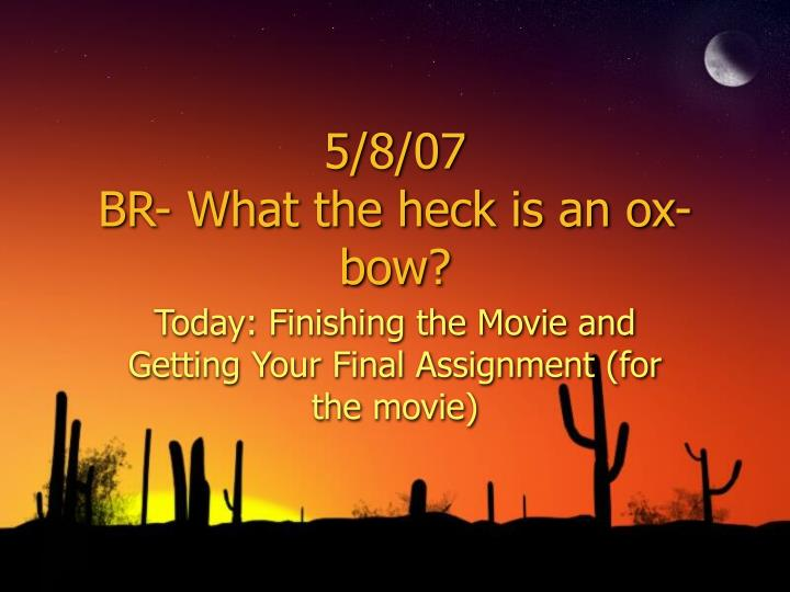 5 8 07 br what the heck is an ox bow n.