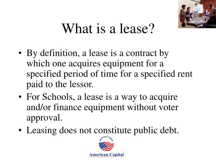 By definition, a lease is a contract by which one acquires equipment for a specified period of time for a specified rent paid to the lessor.