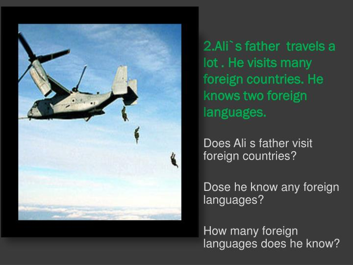2.Ali`s father  travels a lot . He visits many foreign countries. He knows two foreign  languages.