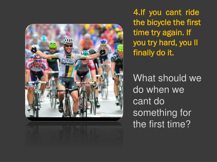 4.If  you  cant  ride  the bicycle the first time try again. If you try hard, you