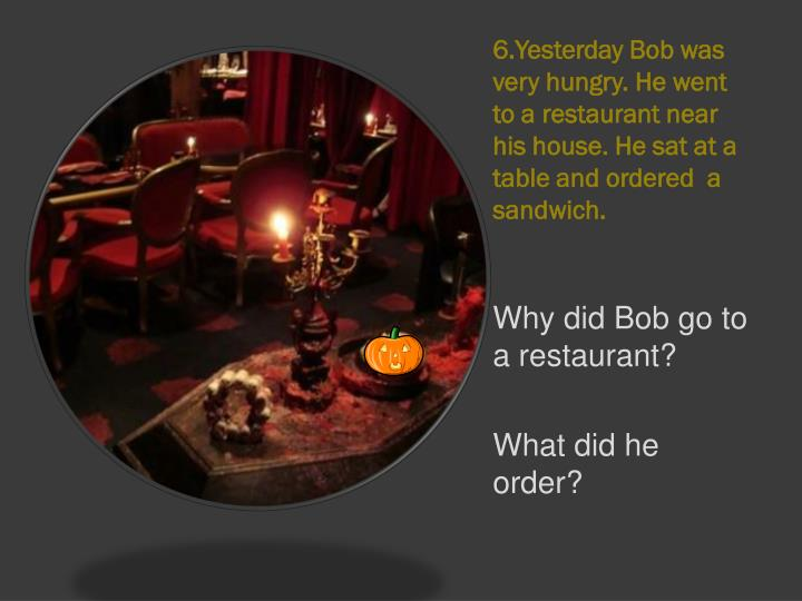 6.Yesterday Bob was very hungry. He went to a restaurant near his house. He sat at a table and ordered  a sandwich.