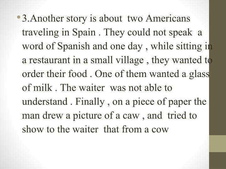 3.Another story is about  two Americans traveling in Spain . They could not speak  a word of Spanish and one day , while sitting in a restaurant in a small village , they wanted to order their food . One of them wanted a glass of milk . The waiter  was not able to understand . Finally , on a piece of paper the man drew a picture of a caw , and  tried to show to the waiter  that from a cow