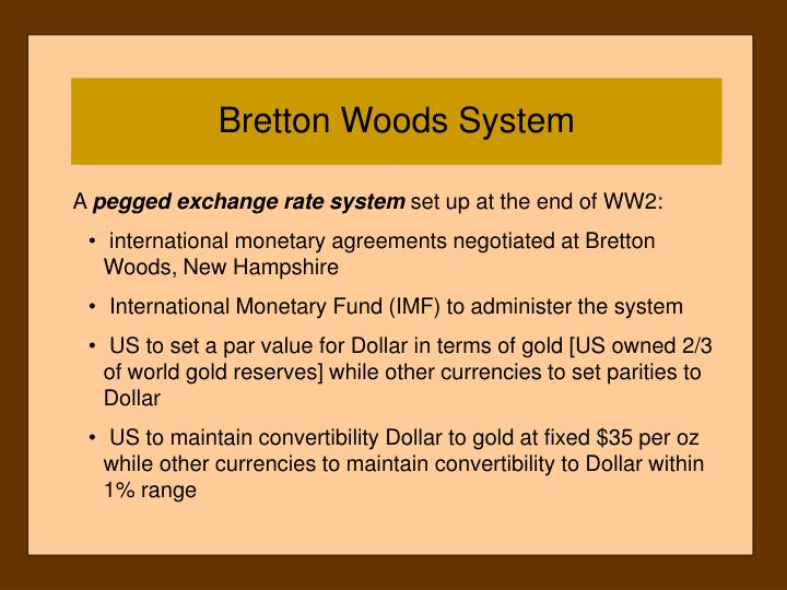 the bretton woods system and the gold standard The bretton woods system, enacted in 1946 created a system of fixed exchange rates that allowed governments to sell their gold to the united states treasury at the price of $35/ounce the.