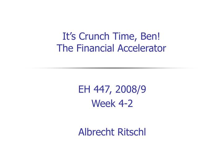 it s crunch time ben the financial accelerator n.
