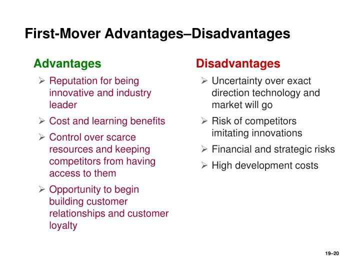 the advantage and disadvantage of first mover advantage A first mover is closely related to the first-mover advantage this is the advantage of the company that first introduces a new product or moves into a new market first movers have an advantage because they do not have to share profits until another competitor enters the market.
