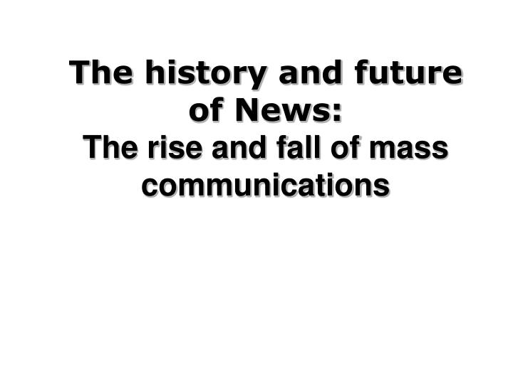 the history and future of news the rise and fall of mass communications n.