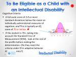 to be eligible as a child with an intellectual disability1
