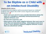 to be eligible as a child with an intellectual disability2