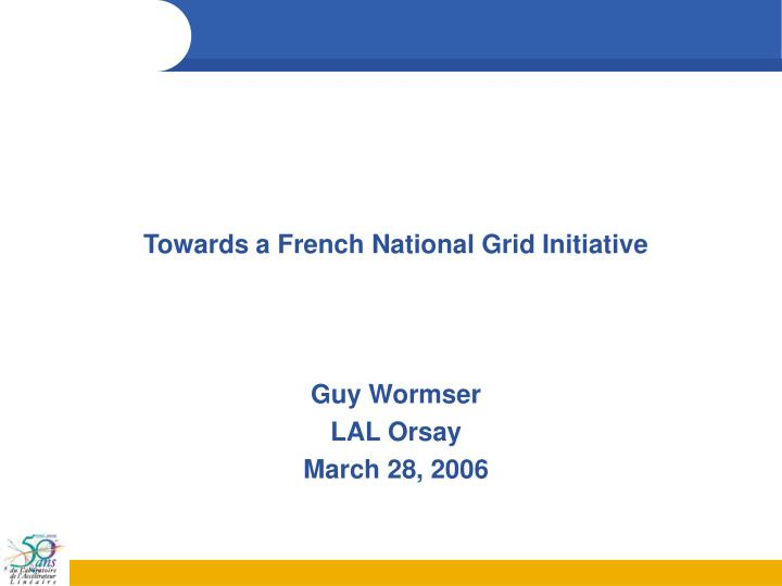 towards a french national grid initiative guy wormser lal orsay march 28 2006 n.