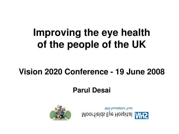 improving the eye health of the people of the uk vision 2020 conference 19 june 2008 parul desai n.