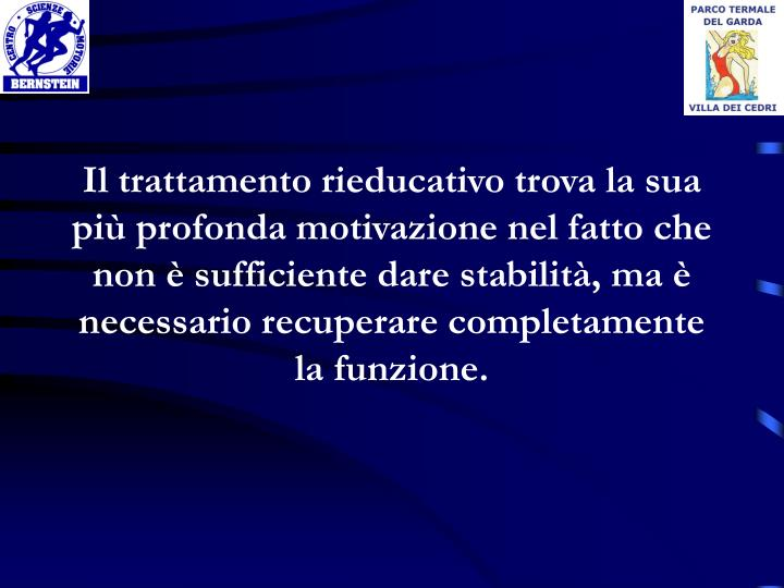 Il trattamento rieducativo trova la sua più profonda motivazione nel fatto che non è sufficiente dare stabilità, ma è necessario recuperare completamente la funzione.