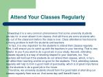 attend your classes regularly
