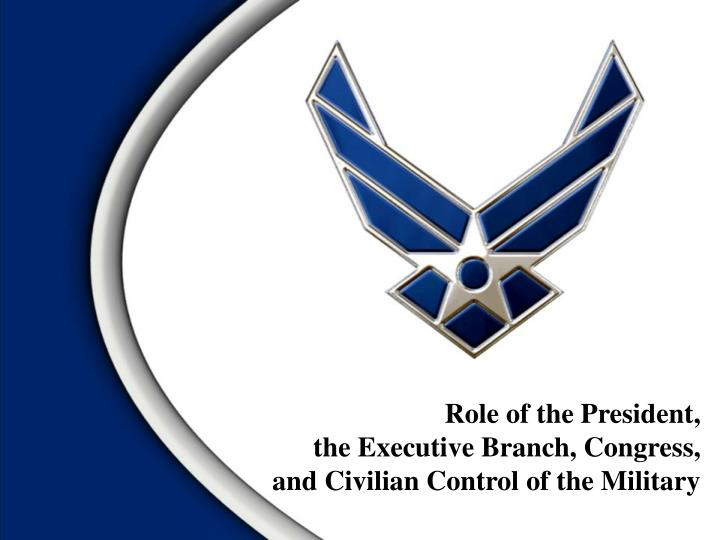 role of the president the executive branch congress and civilian control of the military n.