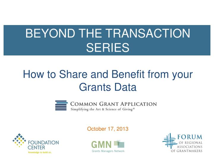 beyond the transaction series how to share and benefit from y our grants data october 17 2013 n.