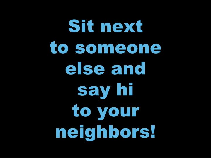 sit next to someone else and say hi to your neighbors n.