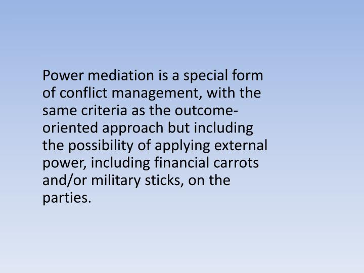 Power mediation is a special form of conflict management, with the same criteria as the outcome-oriented approach but including the possibility of applying external power, including financial carrots and/or military sticks, on the parties