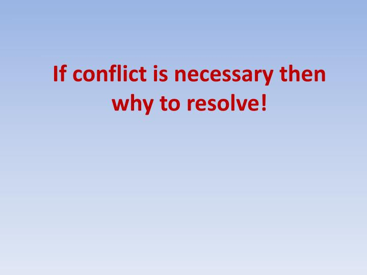 If conflict is necessary then why to resolve