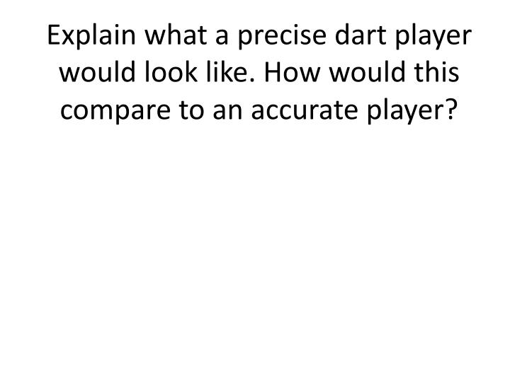 Explain what a precise dart player would look like. How would this compare to an accurate player?