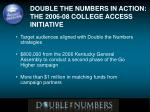 double the numbers in action the 2006 08 college access initiative