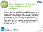 correct answer is 2 a child who is subject to a legal supervision requirement
