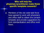 who will help the physician practitioner make these specific template consents