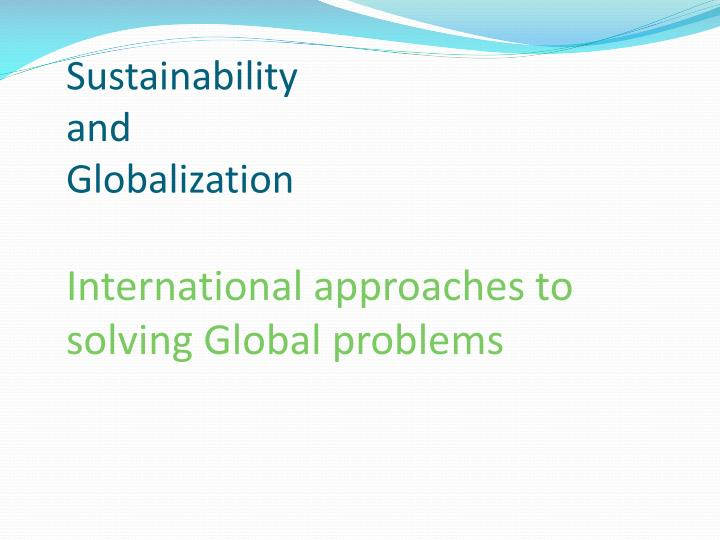 sustainability and globalization international approaches to solving global problems n.