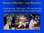 history of bat dev late wood era