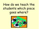 how do we teach the students which piece goes where