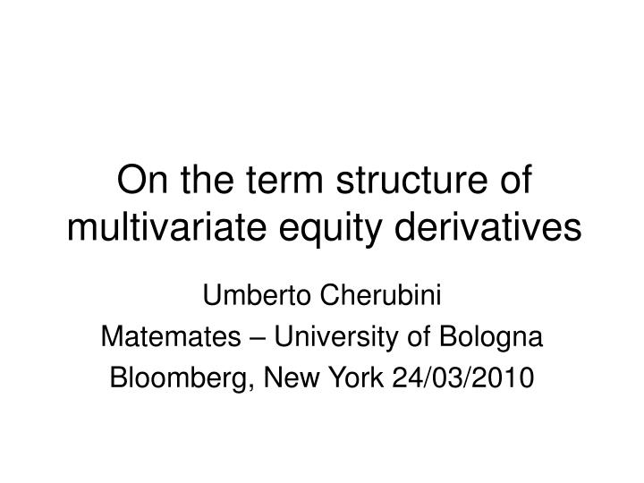 on the term structure of multivariate equity derivatives n.