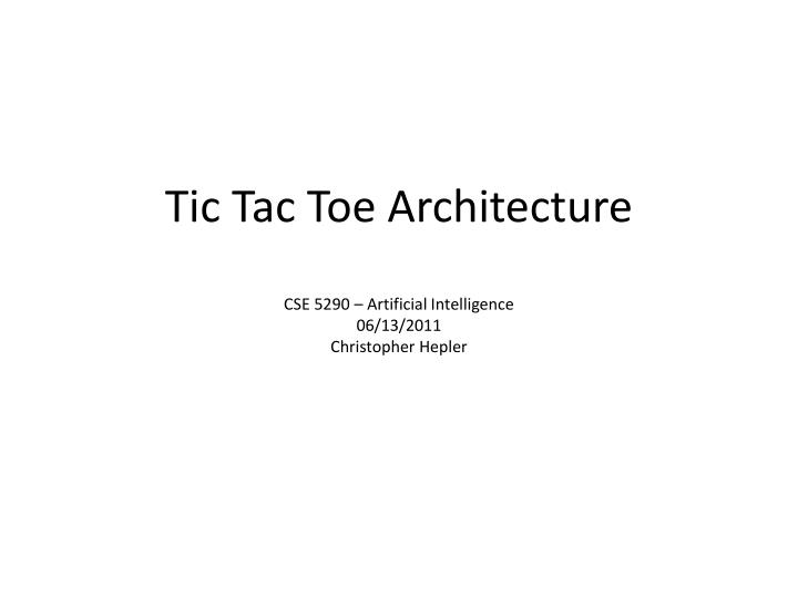 tic tac toe architecture cse 5290 artificial intelligence 06 13 2011 christopher hepler n.