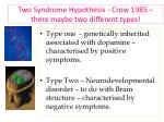 two syndrome hypothesis crow 1985 there maybe two different types