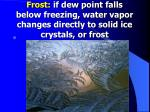 frost if dew point falls below freezing water vapor changes directly to solid ice crystals or frost
