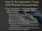 how to do impossible things aka practical impracticality