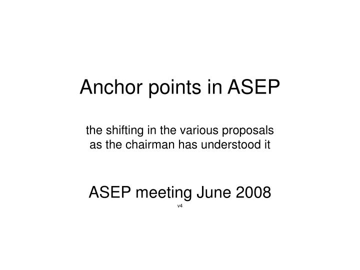anchor points in asep the shifting in the various proposals as the chairman has understood it n.