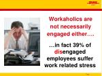 workaholics are not necessarily engaged either