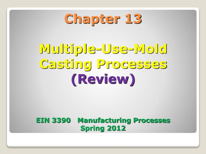 chapter 13 multiple use mold casting processes review ein 3390 manufacturing processes spring 2012 n.