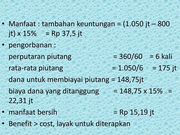 Manfaat : tambahan keuntungan = (1.050 jt – 800 jt) x 15%     = Rp 37,5 jt