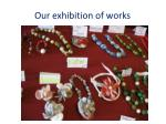 our exhibition of works