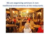 we are organizing seminars in non traditional environments at the restaurants