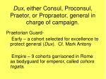 dux either consul proconsul praetor or propraetor general in charge of campaign