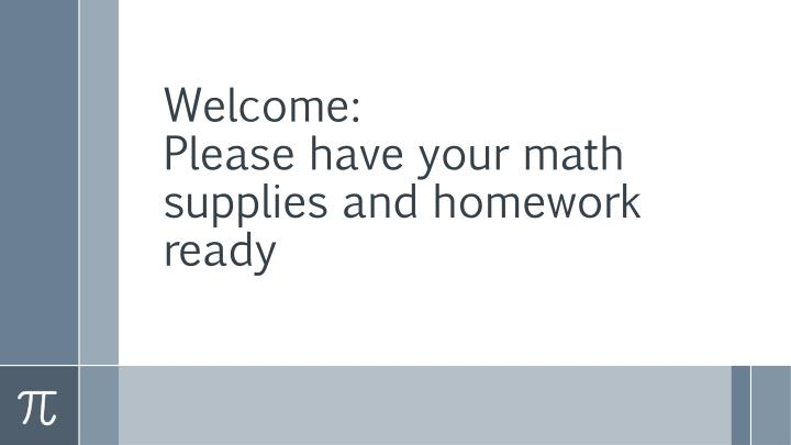welcome please have your math supplies and homework ready n.