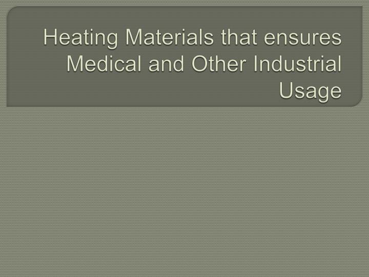 heating materials that ensures medical and other industrial usage n.