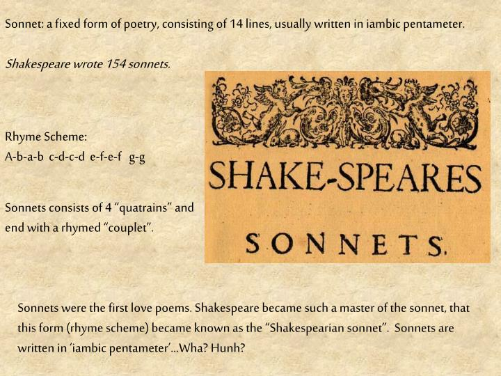 Sonnet: a fixed form of poetry, consisting of 14 lines, usually written in iambic pentameter.